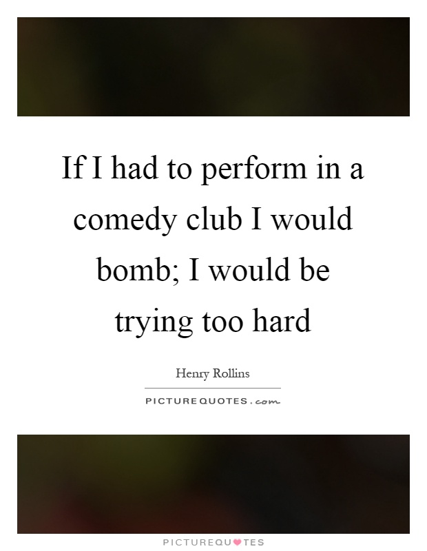 If I had to perform in a comedy club I would bomb; I would be trying too hard Picture Quote #1