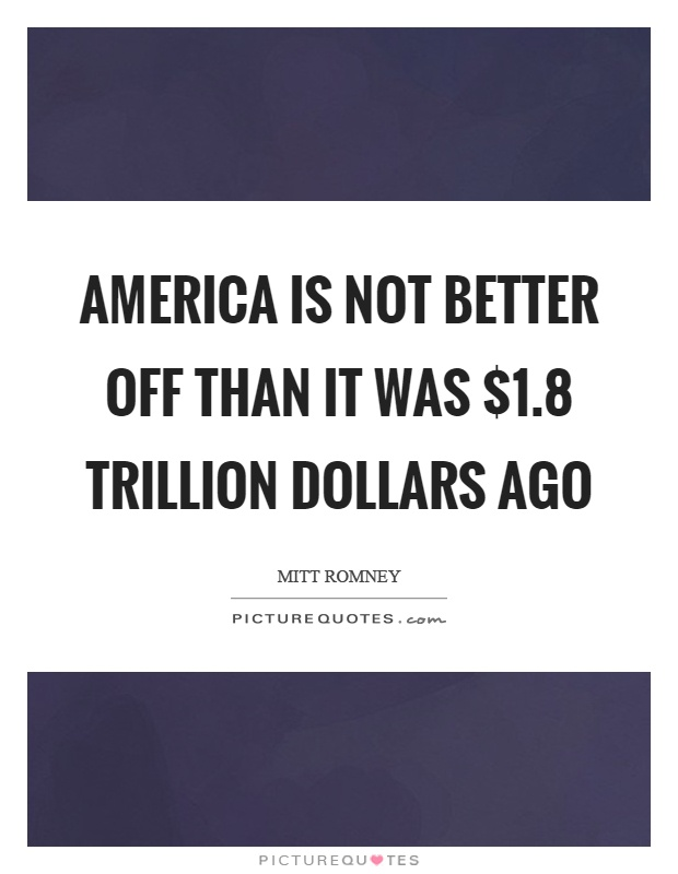 America is not better off than it was $1.8 trillion dollars ago Picture Quote #1