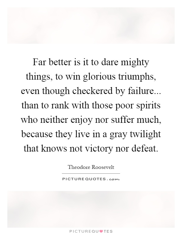 Far better is it to dare mighty things, to win glorious triumphs, even though checkered by failure... than to rank with those poor spirits who neither enjoy nor suffer much, because they live in a gray twilight that knows not victory nor defeat Picture Quote #1