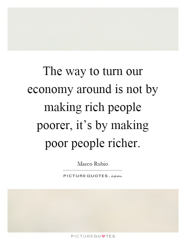 The way to turn our economy around is not by making rich people poorer, it's by making poor people richer Picture Quote #1