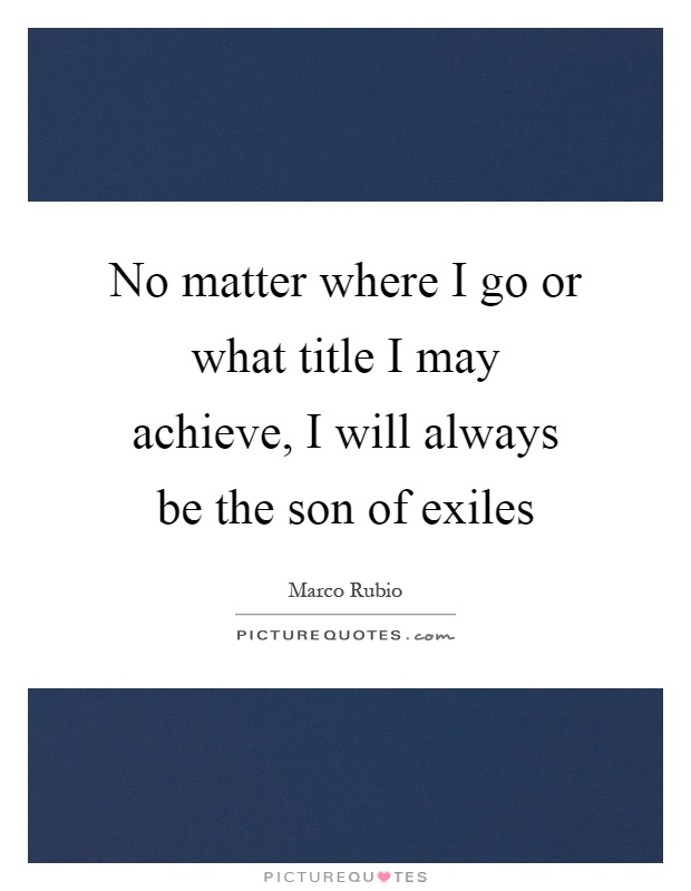 No matter where I go or what title I may achieve, I will always be the son of exiles Picture Quote #1