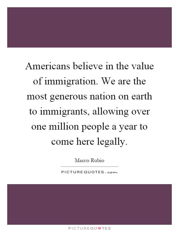 Americans believe in the value of immigration. We are the most generous nation on earth to immigrants, allowing over one million people a year to come here legally Picture Quote #1