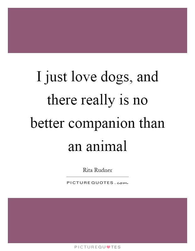 I just love dogs, and there really is no better companion than an animal Picture Quote #1