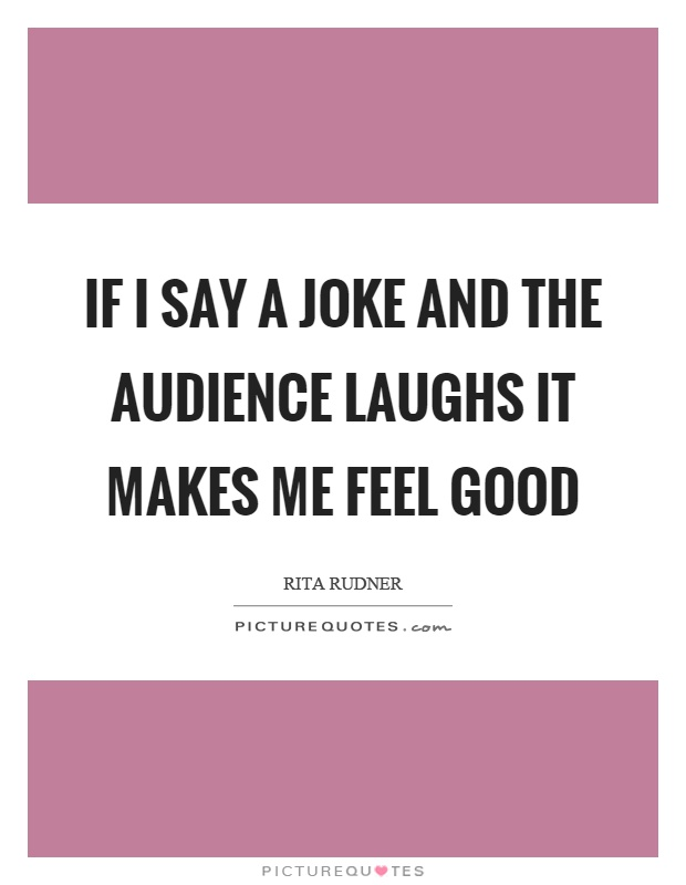 If I say a joke and the audience laughs it makes me feel good Picture Quote #1
