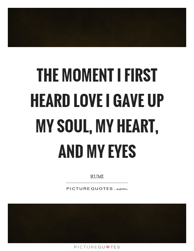 The moment I first heard love I gave up my soul, my heart, and my eyes Picture Quote #1