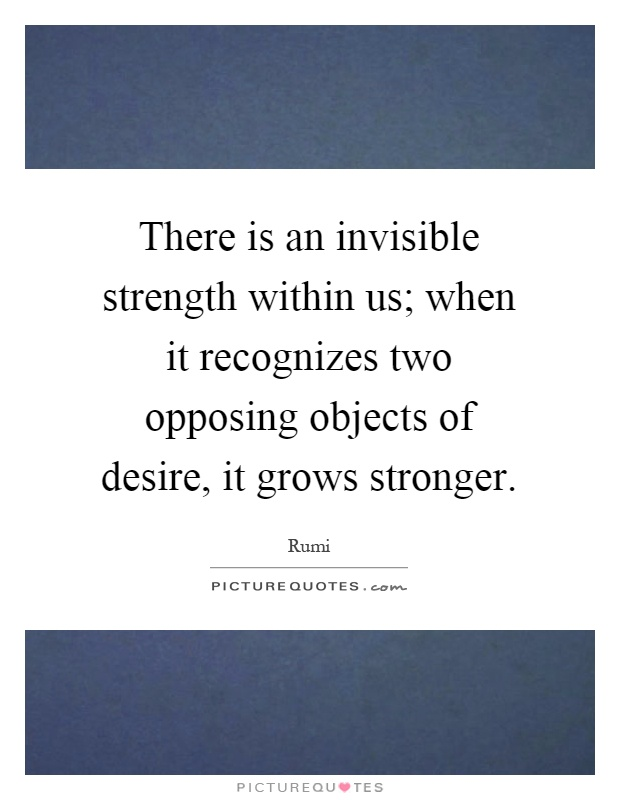 There is an invisible strength within us; when it recognizes two opposing objects of desire, it grows stronger Picture Quote #1