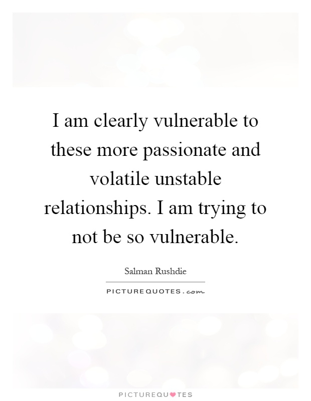 I am clearly vulnerable to these more passionate and volatile unstable relationships. I am trying to not be so vulnerable Picture Quote #1
