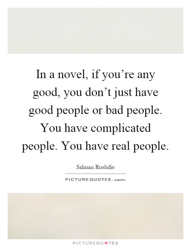 In a novel, if you're any good, you don't just have good people or bad people. You have complicated people. You have real people Picture Quote #1