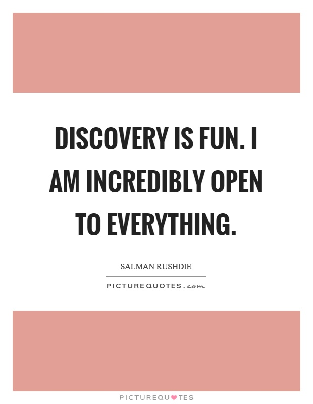 Discovery is fun. I am incredibly open to everything Picture Quote #1