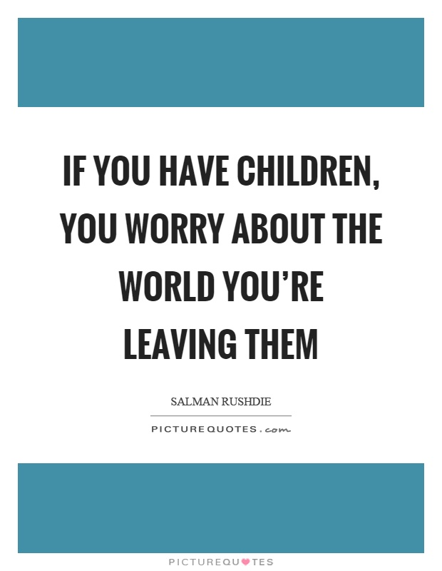 If you have children, you worry about the world you're leaving them Picture Quote #1