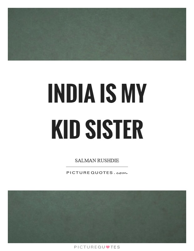 India is my kid sister Picture Quote #1