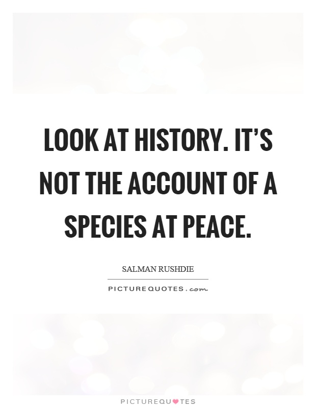 Look at history. It's not the account of a species at peace Picture Quote #1