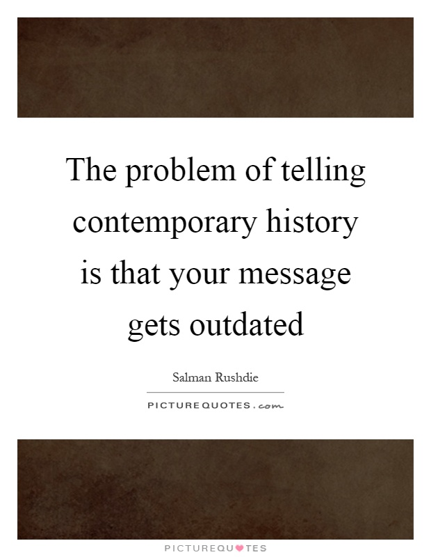The problem of telling contemporary history is that your message gets outdated Picture Quote #1