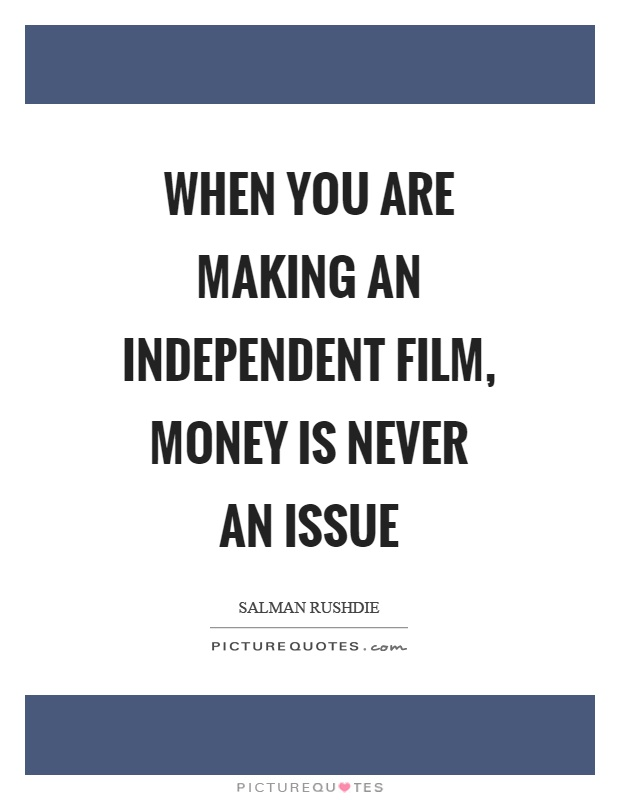When you are making an independent film, money is never an issue Picture Quote #1