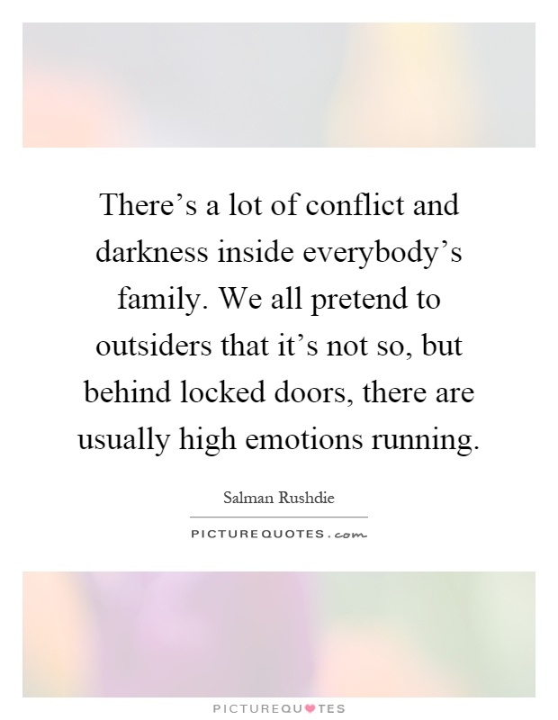 There's a lot of conflict and darkness inside everybody's family. We all pretend to outsiders that it's not so, but behind locked doors, there are usually high emotions running Picture Quote #1