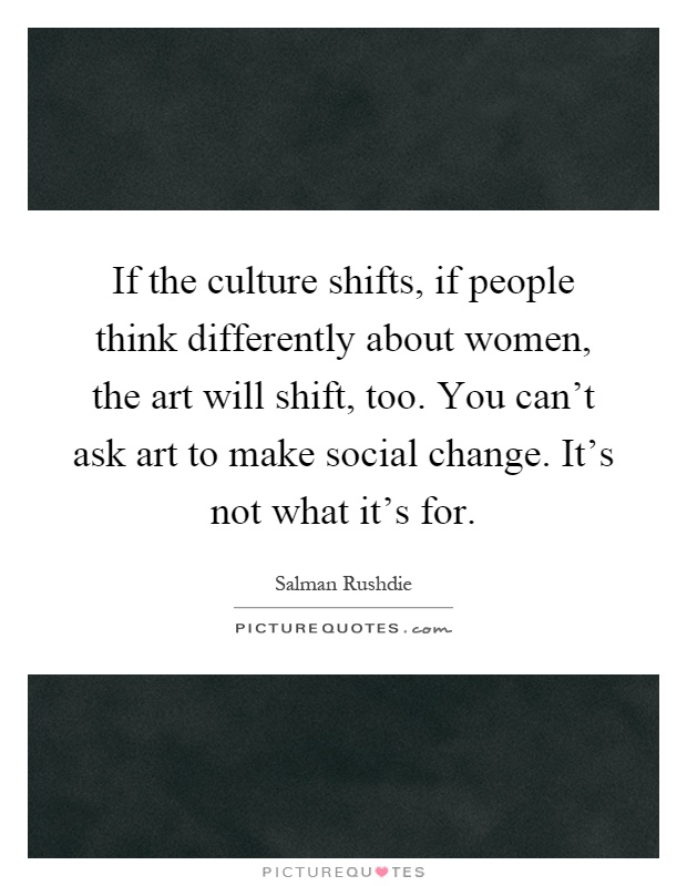 If the culture shifts, if people think differently about women, the art will shift, too. You can't ask art to make social change. It's not what it's for Picture Quote #1