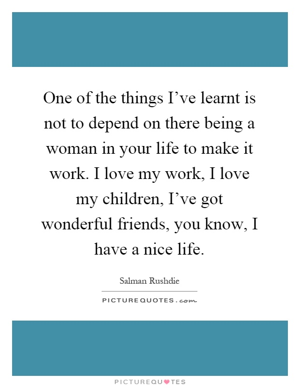 One of the things I've learnt is not to depend on there being a woman in your life to make it work. I love my work, I love my children, I've got wonderful friends, you know, I have a nice life Picture Quote #1
