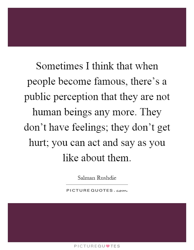 Sometimes I think that when people become famous, there's a public perception that they are not human beings any more. They don't have feelings; they don't get hurt; you can act and say as you like about them Picture Quote #1