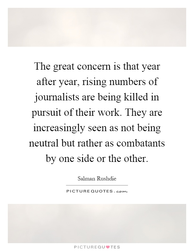 The great concern is that year after year, rising numbers of journalists are being killed in pursuit of their work. They are increasingly seen as not being neutral but rather as combatants by one side or the other Picture Quote #1