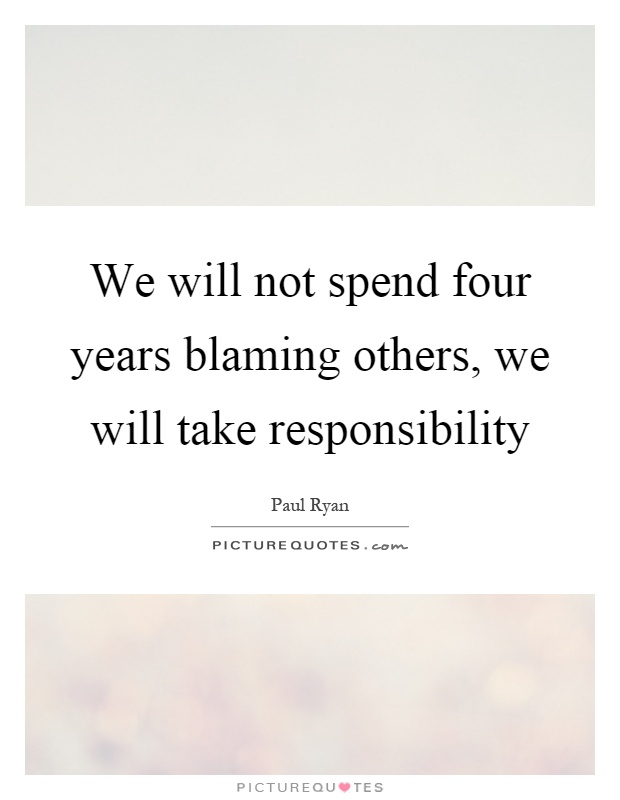 We will not spend four years blaming others, we will take responsibility Picture Quote #1