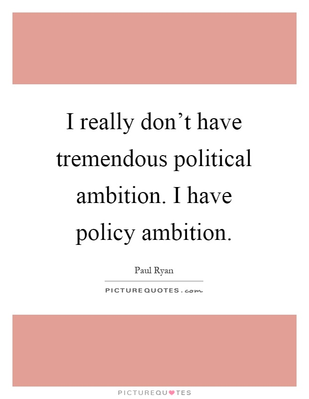 I really don't have tremendous political ambition. I have policy ambition Picture Quote #1