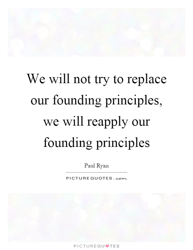 We will not try to replace our founding principles, we will reapply our founding principles Picture Quote #1