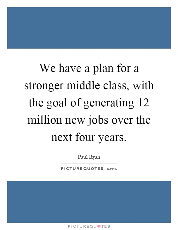 We have a plan for a stronger middle class, with the goal of generating 12 million new jobs over the next four years Picture Quote #1