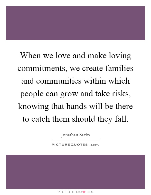 When we love and make loving commitments, we create families and communities within which people can grow and take risks, knowing that hands will be there to catch them should they fall Picture Quote #1