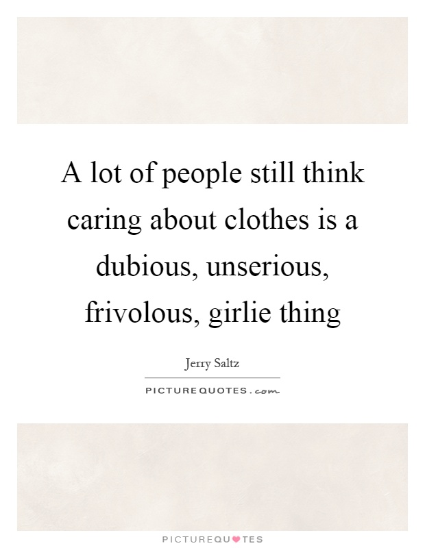 A lot of people still think caring about clothes is a dubious, unserious, frivolous, girlie thing Picture Quote #1