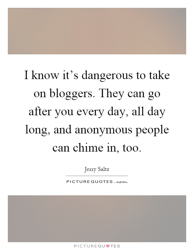 I know it's dangerous to take on bloggers. They can go after you every day, all day long, and anonymous people can chime in, too Picture Quote #1