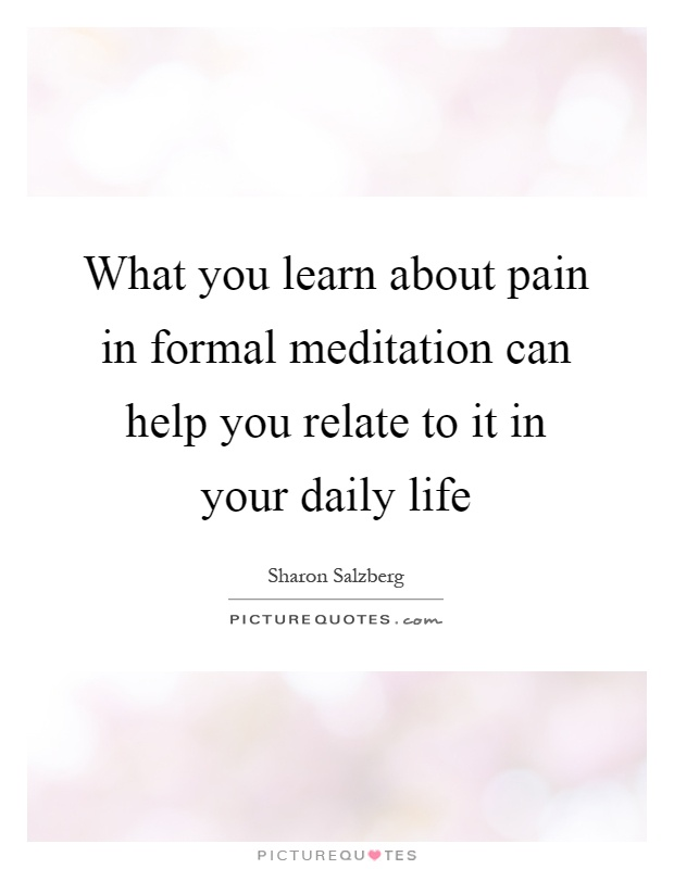 What you learn about pain in formal meditation can help you relate to it in your daily life Picture Quote #1