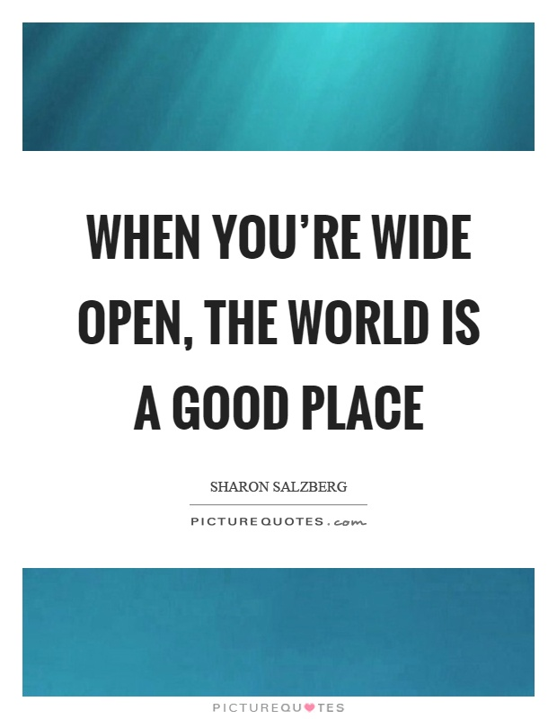 When you're wide open, the world is a good place Picture Quote #1