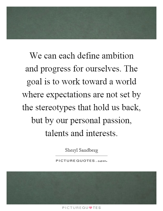 We can each define ambition and progress for ourselves. The goal is to work toward a world where expectations are not set by the stereotypes that hold us back, but by our personal passion, talents and interests Picture Quote #1