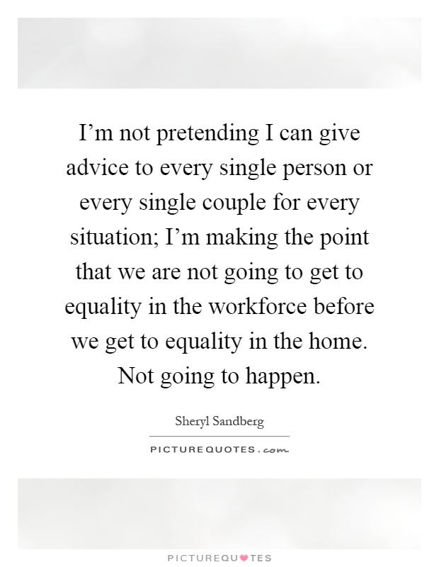 I'm not pretending I can give advice to every single person or every single couple for every situation; I'm making the point that we are not going to get to equality in the workforce before we get to equality in the home. Not going to happen Picture Quote #1