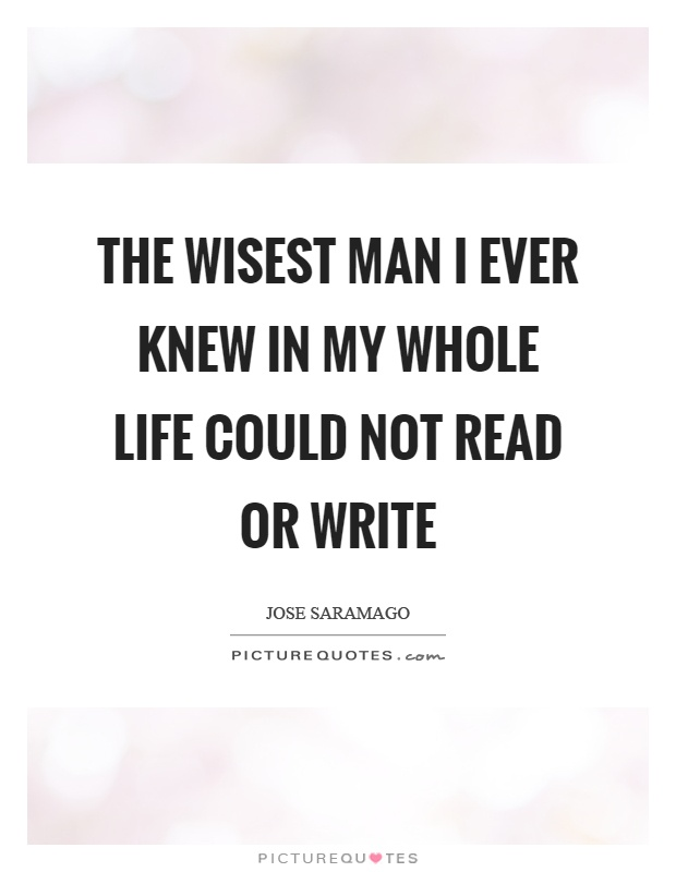 The wisest man I ever knew in my whole life could not read or write Picture Quote #1
