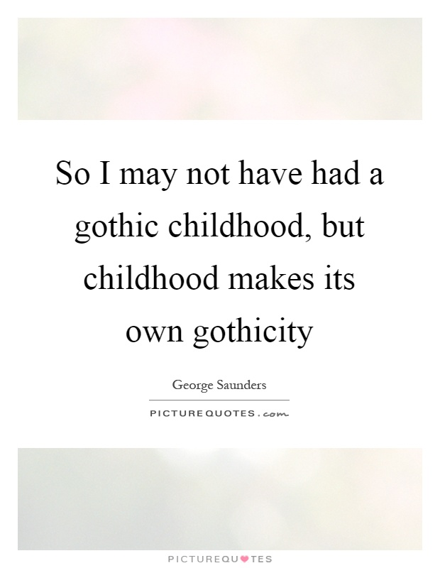 So I may not have had a gothic childhood, but childhood makes its own gothicity Picture Quote #1