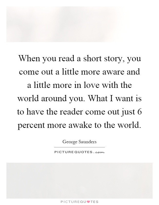 When you read a short story, you come out a little more aware and a little more in love with the world around you. What I want is to have the reader come out just 6 percent more awake to the world Picture Quote #1