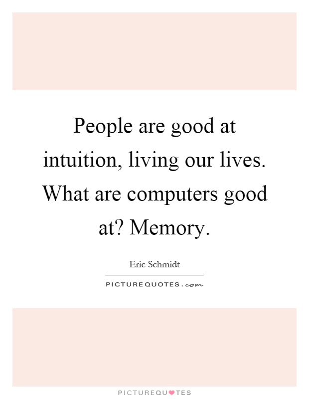 People are good at intuition, living our lives. What are computers good at? Memory Picture Quote #1