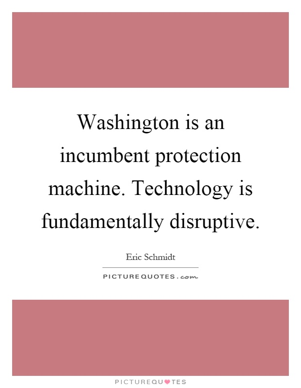 Washington is an incumbent protection machine. Technology is fundamentally disruptive Picture Quote #1