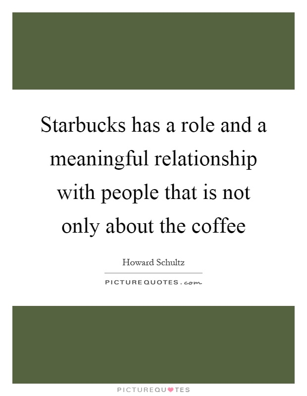 Starbucks has a role and a meaningful relationship with people that is not only about the coffee Picture Quote #1