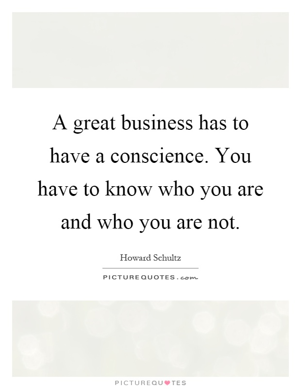 A great business has to have a conscience. You have to know who you are and who you are not Picture Quote #1