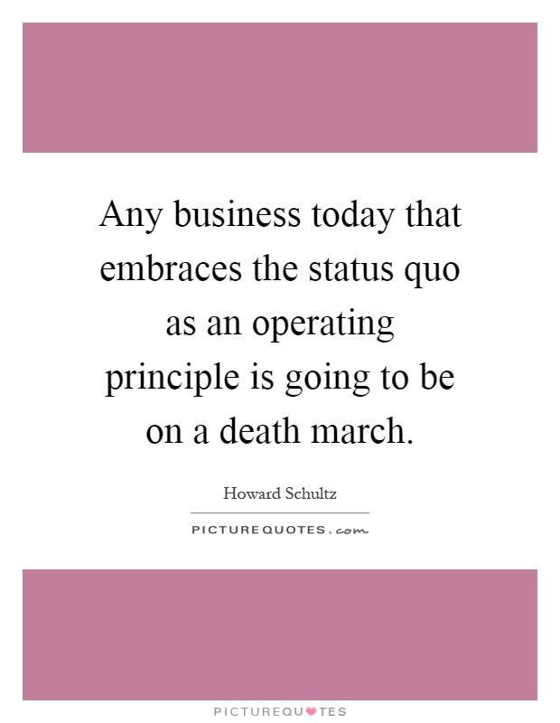 Any business today that embraces the status quo as an operating principle is going to be on a death march Picture Quote #1