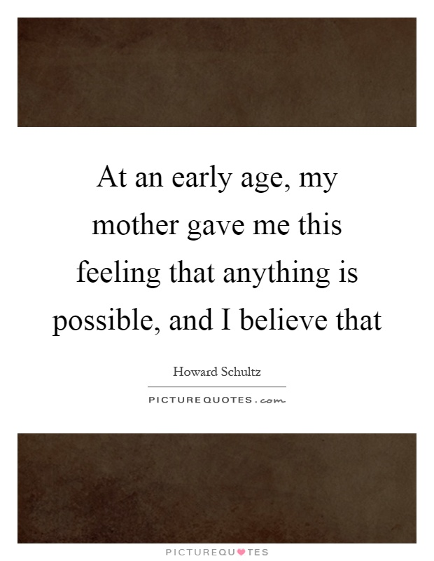 At an early age, my mother gave me this feeling that anything is possible, and I believe that Picture Quote #1