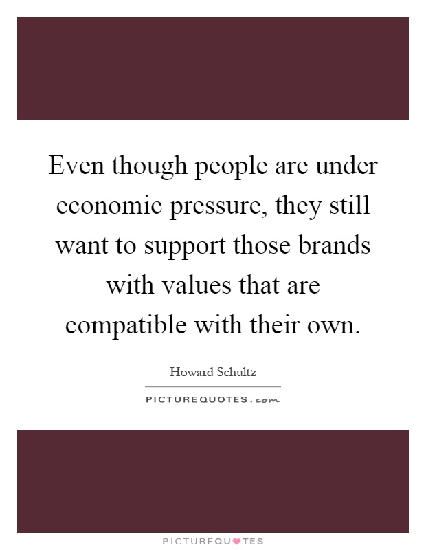Even though people are under economic pressure, they still want to support those brands with values that are compatible with their own Picture Quote #1