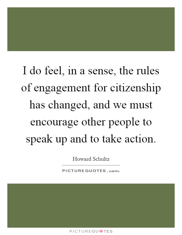 I do feel, in a sense, the rules of engagement for citizenship has changed, and we must encourage other people to speak up and to take action Picture Quote #1