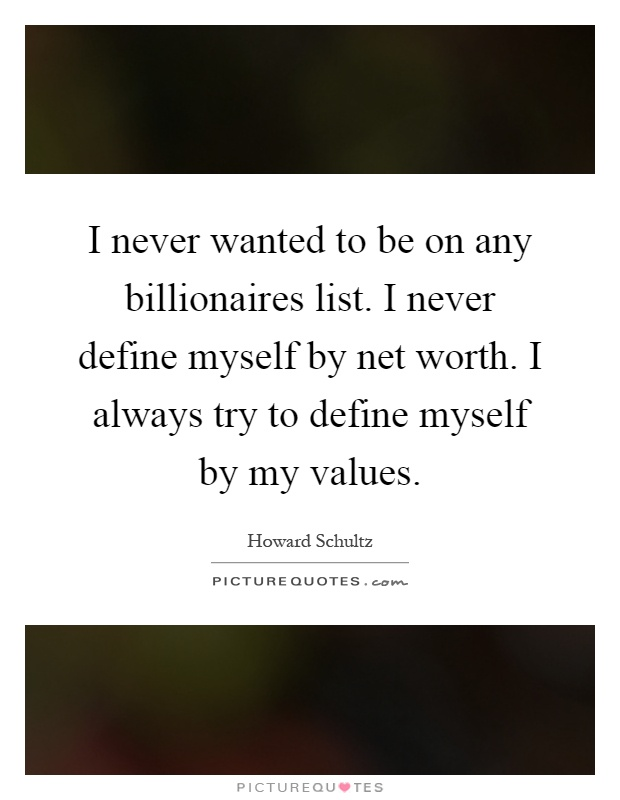 I never wanted to be on any billionaires list. I never define myself by net worth. I always try to define myself by my values Picture Quote #1