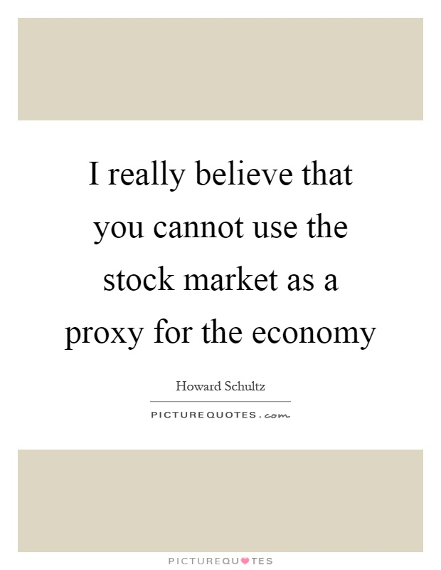 I really believe that you cannot use the stock market as a proxy for the economy Picture Quote #1