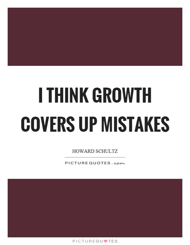 I think growth covers up mistakes Picture Quote #1