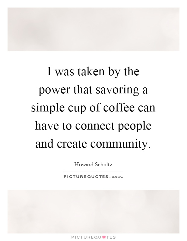 I was taken by the power that savoring a simple cup of coffee can have to connect people and create community Picture Quote #1