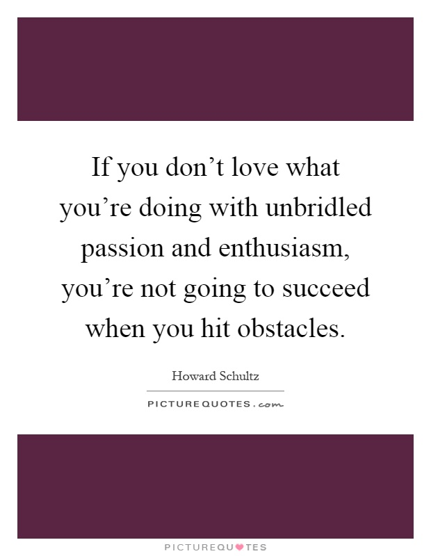 If you don't love what you're doing with unbridled passion and enthusiasm, you're not going to succeed when you hit obstacles Picture Quote #1